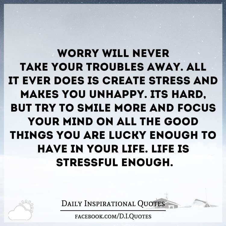 Worry Will Never Take Your Troubles Away All It Ever Does