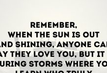 Remember, when the sun is out and shining, anyone can say they love you, but it is during storms where you learn who truly does.