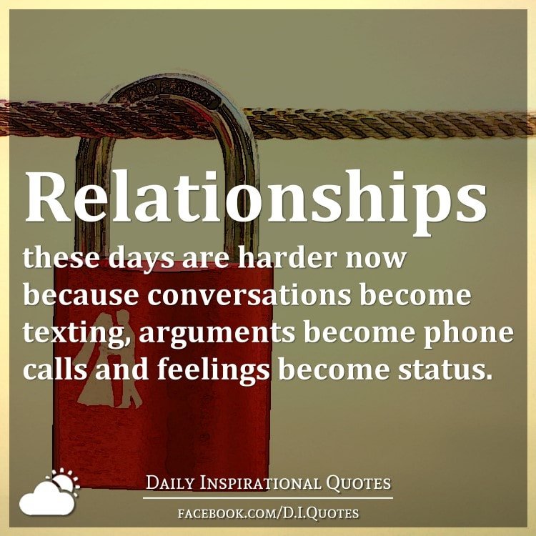 Relationships these days are harder now because conversations become texting, arguments become phone calls and feelings become status.