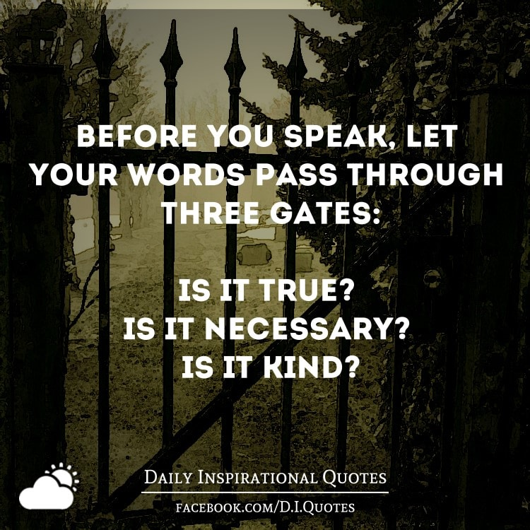 Before you speak, let your words pass through three gates: Is it true? Is it necessary? Is it kind?