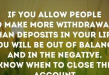 If you allow people to make more withdrawals than deposits in your life, you will be out of balance and in the negative. Know when to close the account.