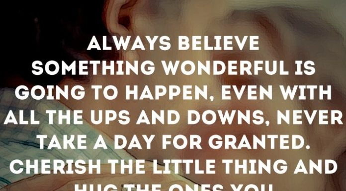 Always believe something wonderful is going to happen, even with all the ups and downs, never take a day for granted. Cherish the little thing and hug the ones you love.