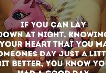 If you can lay down at night, knowing in your heart that you made someone's day just a little bit better, you know you had a good day.