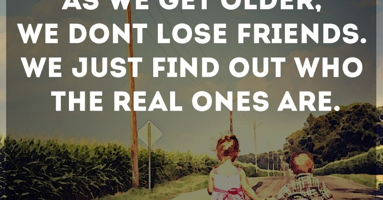 As We Get Older, We Don't Lose Friends. We Just Find Out