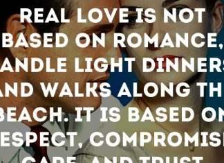 Real love is not based on romance, candle light dinners, and walks along the beach. It is based on respect, compromise, care, and trust.