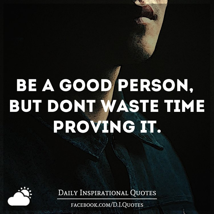 Dont Waste Time Quotes: Be A Good Person, But Don't Waste Time Proving It