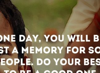 One day, you'll be just a memory for some people. Do your best to be a good one.