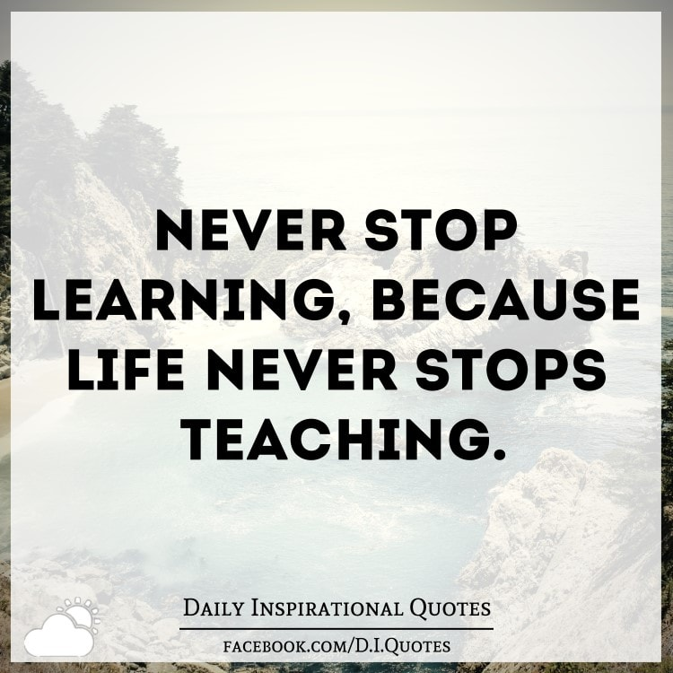 a good teacher never stops learning Successful people never stop learning  one can look at that in a depressing way or one can embrace it and think well , what i have learned has put me in good.