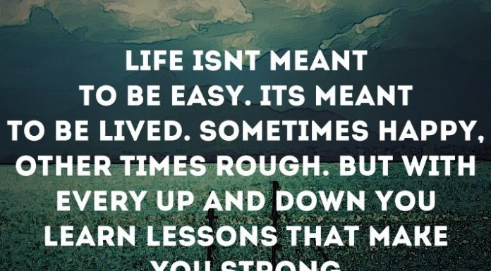 Life isn't meant to be easy. It's meant to be lived. Sometimes happy, other times rough. But with every up and down you learn lessons that make you strong.