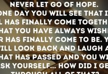 Never let go of hope. One day you will see that it all has finally come together. What you have always wished for has finally come to be. You will look back and laugh at what has passed and you will ask yourself... How did I get through all of that?