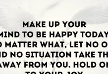 Make up your mind to be happy today. No matter what, let no one and no situation take that away from you. Hold on to your joy.