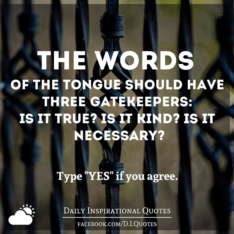 The words of the tongue should have three gatekeepers: Is it true? Is it kind? Is it necessary? - Arabian Proverb