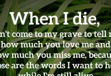 When I die, don't come to my grave to tell me how much you love me and how much you miss me, because those are the words I want to hear while I'm still alive.