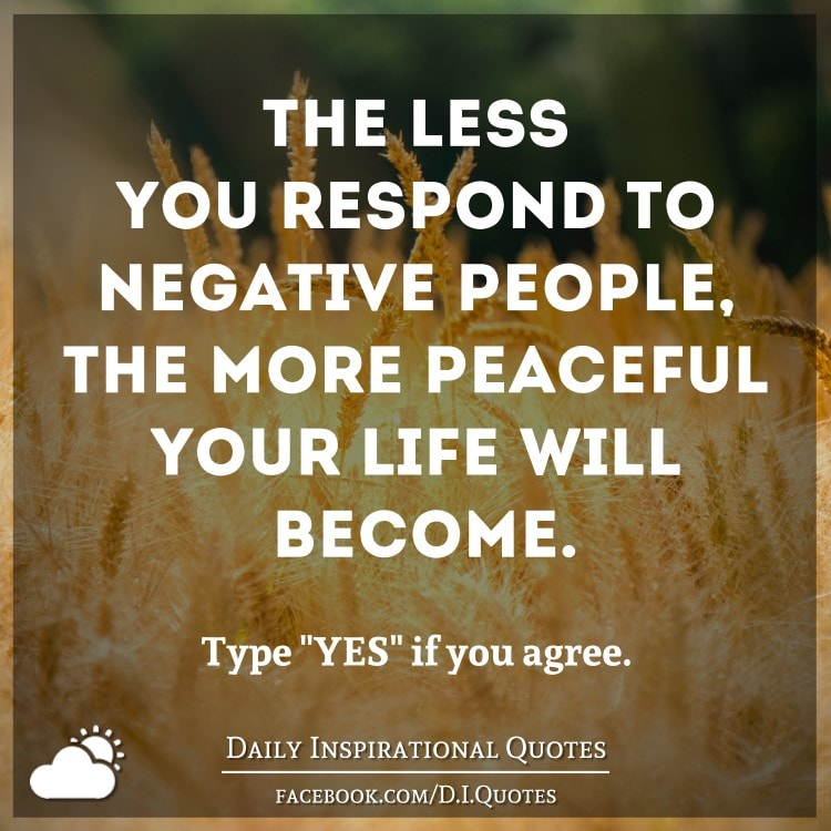 Quotes About Negative People: The Less You Respond To Negative People, The More Peaceful