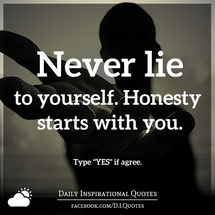 Never lie to yourself. Honesty starts with you.