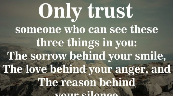 Only trust someone who can see these three things in you: The sorrow behind your smile, the love behind your anger, and