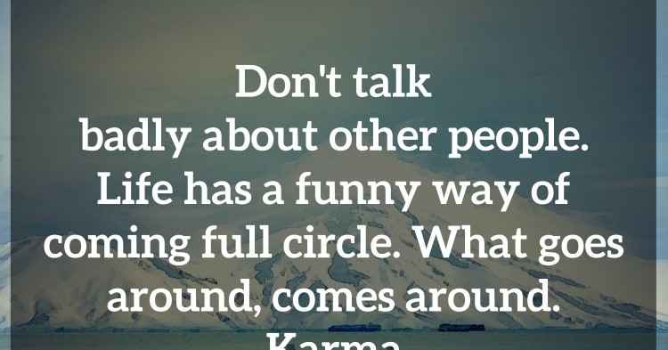 Come Full Circle Quotes: Don't Talk Badly About Other People. Life Has A Funny Way