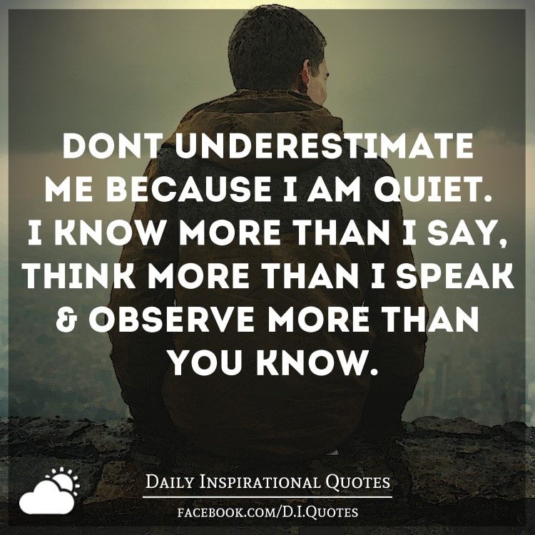 dont underestimate me because im quiet i know more than