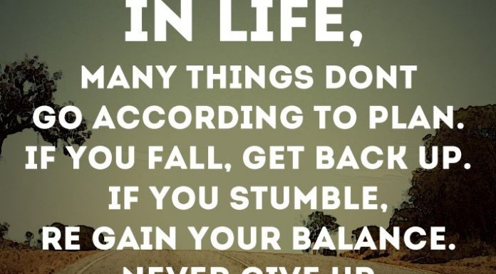In life, many things don't go according to plan. If you fall, get back up. If you stumble, re-gain your balance. Never give up.