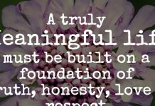 A truly meaningful life must be built on a foundation of truth, honesty, love & respect.