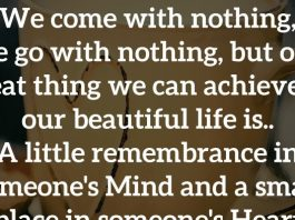 We come with nothing, we go with nothing, but one great thing we can achieve in our beautiful life is.. A little remembrance in someone's Mind and a small place in someone's Heart.