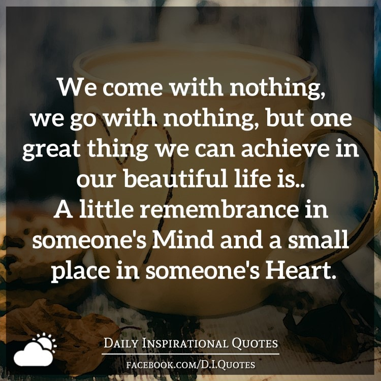 We Come With Nothing, We Go With Nothing, But One Great Thing We Can  Achieve In Our Beautiful Life Is.. A Little Remembrance In Someoneu0027s Mind  And A Small ...