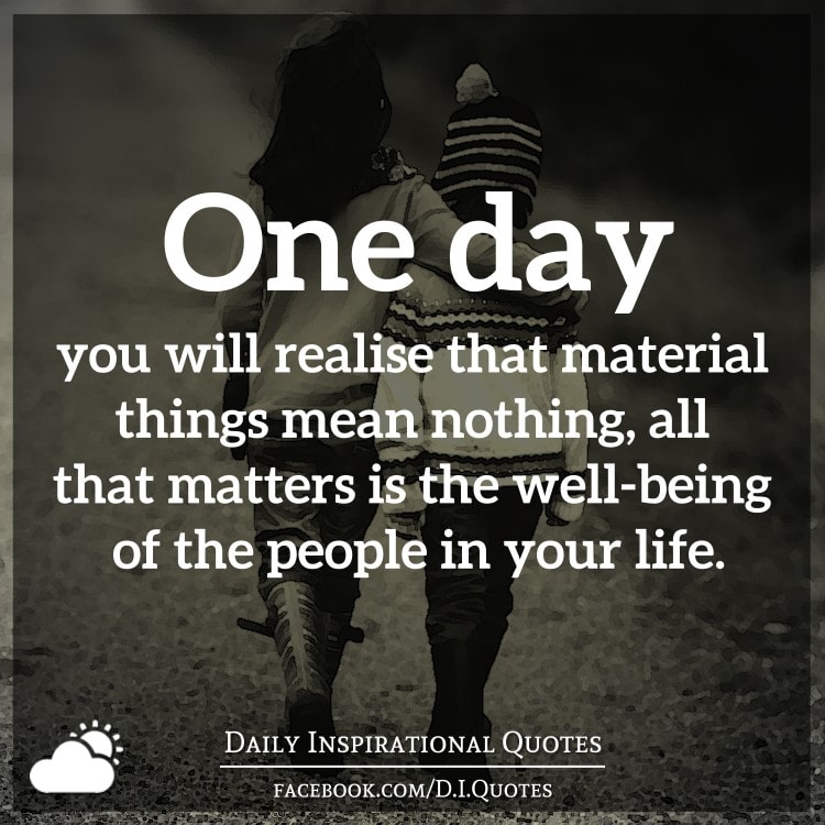 One Day You Will Realise That Material Things Mean Nothing