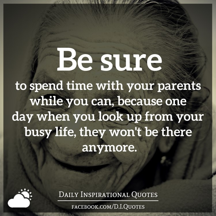 Spend Time With Your Wife Quotes: Be Sure To Spend Time With Your Parents While You Can