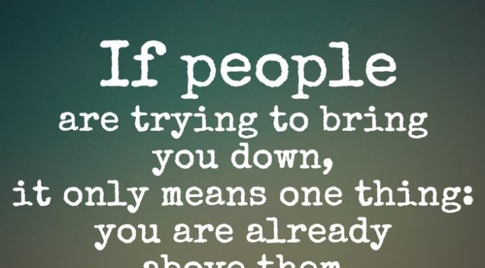 If people are trying to bring you down, it only means one thing: you are already above them.