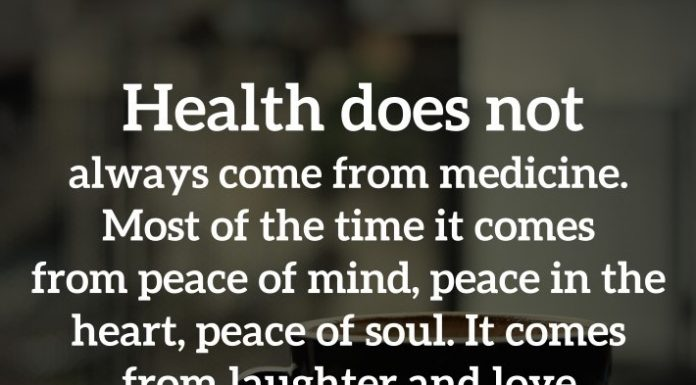 Health does not always come from medicine. Most of the time it comes from peace of mind, peace in the heart, peace of soul. It comes from laughter and love.