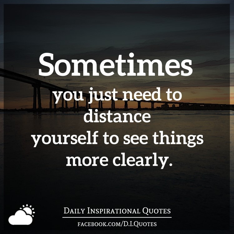 sometimes need distance yourself things clearly