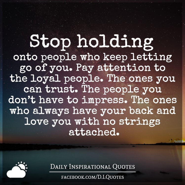 Stop holding onto people who keep letting go of you. Pay ...
