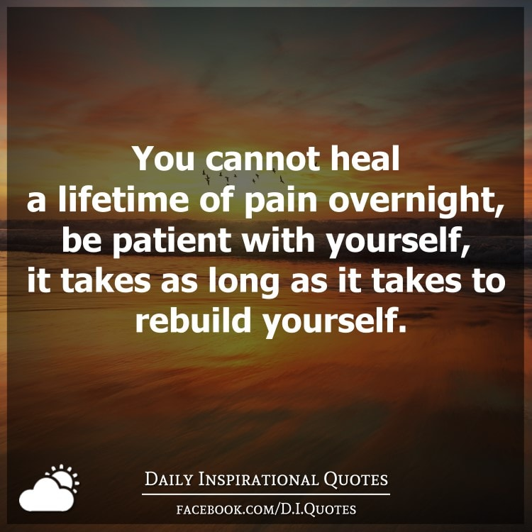 you cannot heal a lifetime of pain overnight be patient
