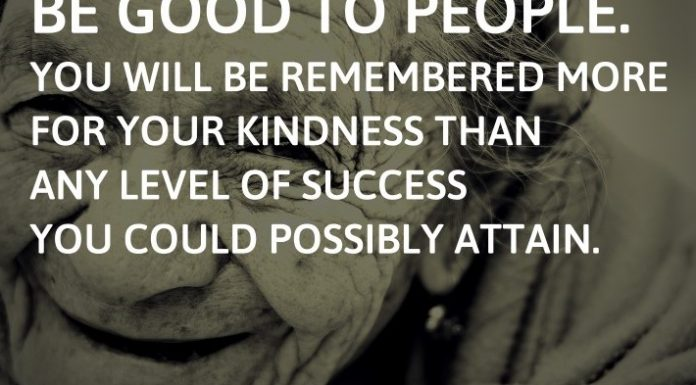 Be good to people. You will be remembered more for your kindness than any level of success you could possibly attain.
