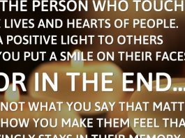 Be the person who touches the lives and hearts of people. Be a positive light to others as you put a smile on their faces. For in the end... it's not what you say that matters, it's how you make them feel that lovingly stays in their memory.