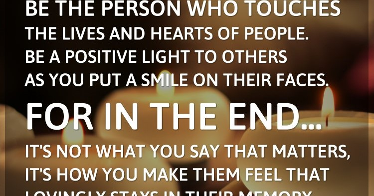 Be the person who touches the lives and hearts of people. Be a positive light...