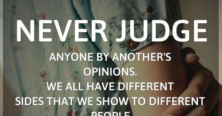Never judge anyone by anothers opinions. We all have different sides tha...