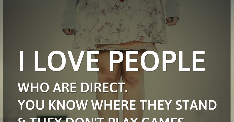 I love people who are direct. You know where they stand and they dont pl...