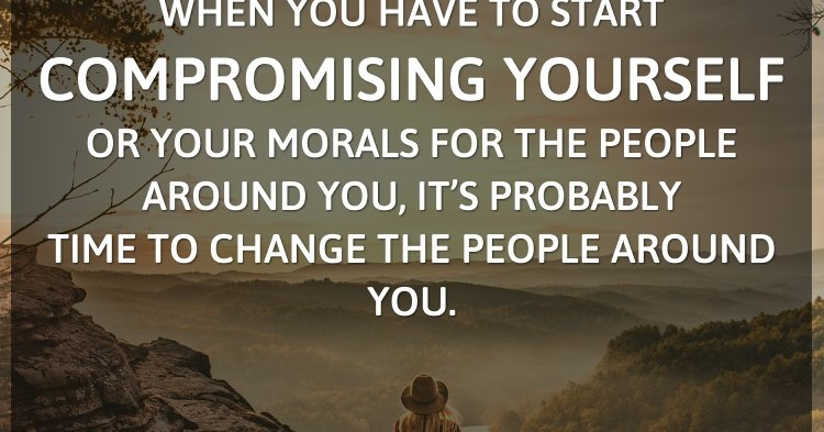 When you have to start compromising yourself or your morals for the people ar...