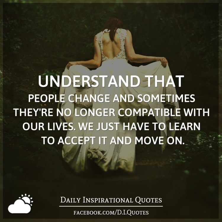 Understand that people change and sometimes they're no longer compatible with our lives. We just have to learn to accept it and move on.