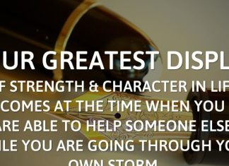 Your greatest display of strength and character in life comes at the time when you are able to help someone else while you are going through your own storm.