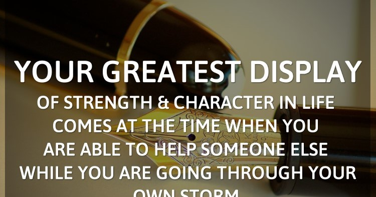 Your greatest display of strength and character in life comes at the time whe...