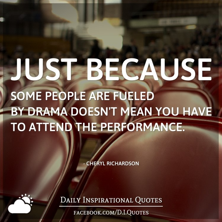 Just because some people are fueled by drama doesn't mean you have to attend the performance. - Cheryl Richardson