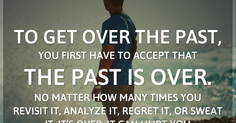 To get over the past, you first have to accept that the past is over. No matt...