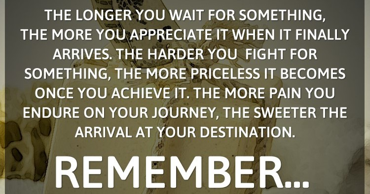 The longer you wait for something, the more you appreciate it when it finally...