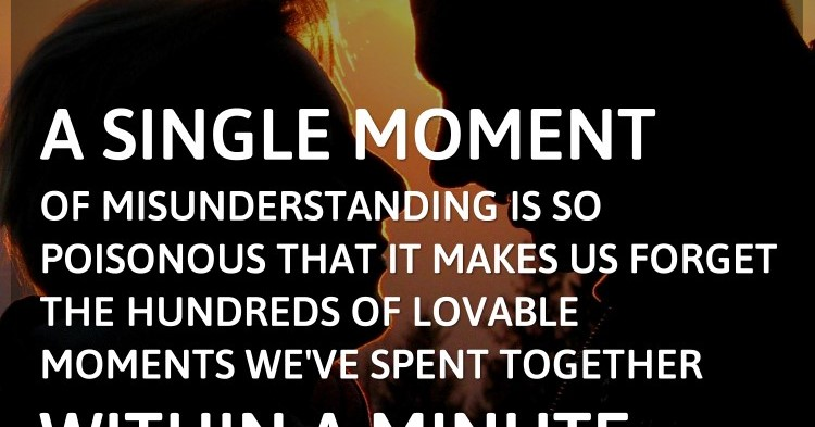 A single moment of misunderstanding is so poisonous that it makes us forget t...