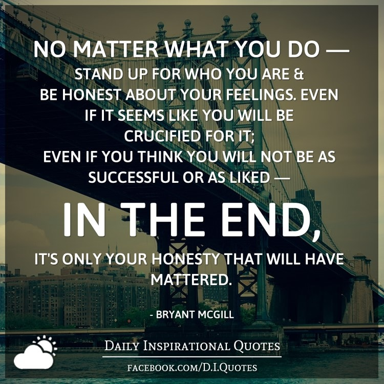 No matter what you do - stand up for who you are and be honest about your feelings. Even if it seems like you will be crucified for it; even if you think you will not be as successful or as liked - in the end, it's only your honesty that will have mattered. - Bryant McGill