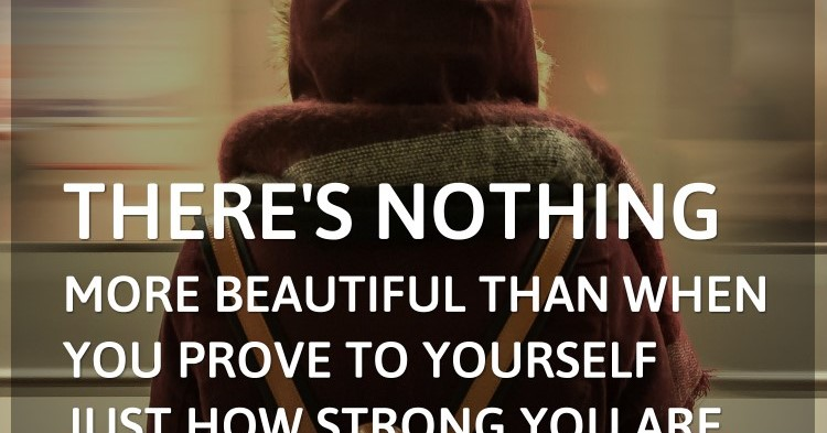 There's nothing more beautiful than when you prove to yourself just how strong you are