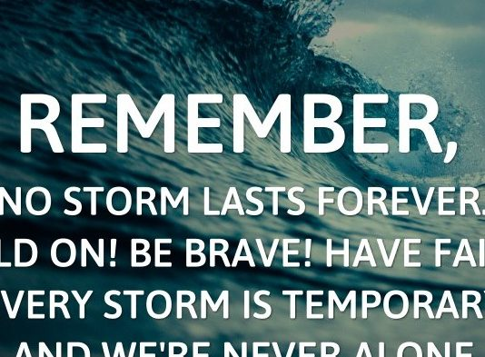Remember, no storm lasts forever. Hold on! Be brave! Have faith! Every storm is temporary and we're never alone.