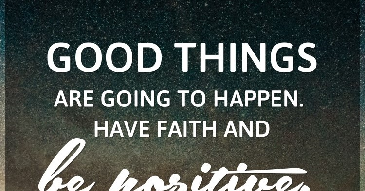 Good things are going to happen. Have faith and be positive.